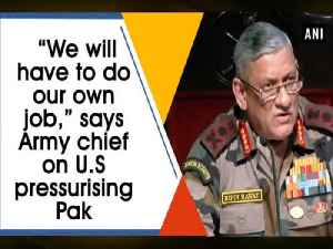 "News video: ""We will have to do our own job,"" says Army chief on U.S pressurising Pak"