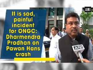 It is sad, painful incident for ONGC: Dharmendra Pradhan on Pawan Hans crash