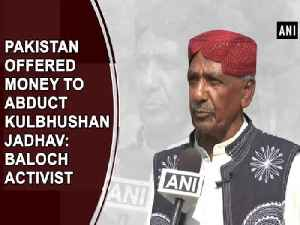 News video: Pakistan offered money to abduct Kulbhushan Jadhav: Baloch Activist