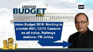 News video: Union Budget 2018: Working to provide WiFi, CCTV Cameras on all trains, Railways stations: FM Jaitley