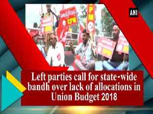 News video: Left parties call for state-wide bandh over lack of allocations in Union Budget 2018