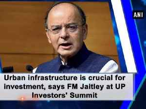 News video: Urban infrastructure is crucial for investment, says FM Jaitley at UP Investors' Summit