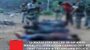 10 Naxalites Killed In An Anti-Naxalite Operation Carried Out By Chattisgarh & Telangana Police [Video]