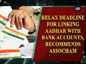 News video: Relax deadline for linking Aadhar with bank accounts, recommends ASSOCHAM