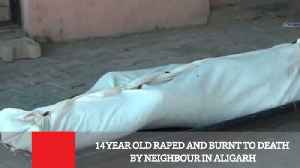 News video: 14 Year Old Raped And Burnt To Death By Neighbour In Aligarh