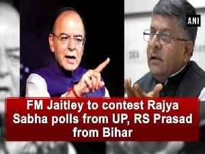 News video: FM Jaitley to contest Rajya Sabha polls from UP, RS Prasad from Bihar
