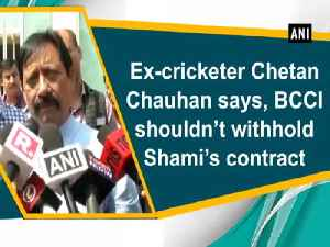 News video: Ex-cricketer Chetan Chauhan says, BCCI shouldn't withhold Shami's contract