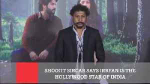 News video: Shoojit Sircar Says Irrfan Is The Hollywood Star Of India