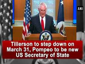 News video: Tillerson to step down on March 31, Pompeo to be new US Secretary of State