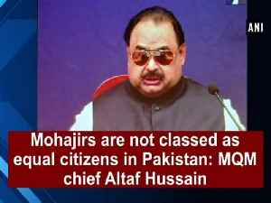 News video: Mohajirs are not classed as equal citizens in Pakistan: MQM chief Altaf Hussain