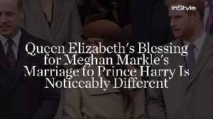 News video: Queen Elizabeth's Blessing for Meghan Markle's Marriage to Prince Harry Is Noticeably Different