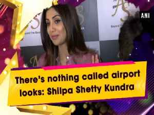 News video: There's nothing called airport looks: Shilpa Shetty