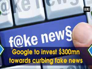 News video: Google to invest $300mn towards curbing fake news