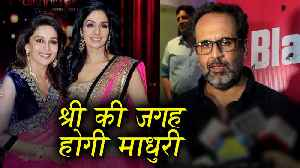 News video: Anand L Rai Reacts on Madhuri Dixit Replacing Sridevi In Shiddat