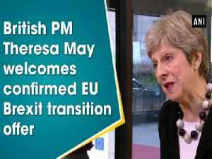 News video: British PM Theresa May welcomes confirmed EU Brexit transition offer