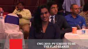 News video: CWG 2018- PV Sindhu To Be The Flag-Bearer