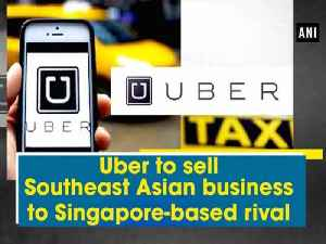 News video: Uber to sell Southeast Asian business to Singapore-based rival