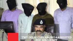 News video: Two Delhi Cops Among 4 Arrested For Gold Heist