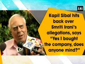 """News video: Kapil Sibal hits back over Smriti Irani's allegations, says """"Yes I bought the company, does anyone mind?"""""""