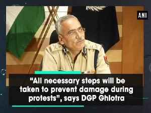 "News video: ""All necessary steps will be taken to prevent damage during protests"", says DGP Ghlotra"