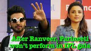 News video: IPL 2018: After Ranveer, Parineeti won't perform in gala opening