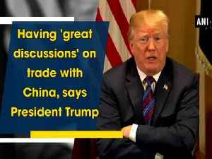 News video: Having 'great discussions' on trade with China, says President Trump