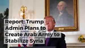 News video: Report: Trump Admin Plans to Create Arab Army to Stabilize Syria