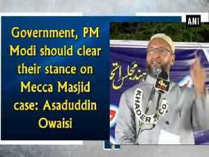 News video: Government, PM Modi should clear their stance on Mecca Masjid case: Asaduddin Owaisi