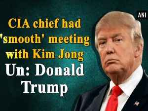 News video: CIA chief had 'smooth' meeting with Kim Jong Un: Donald Trump
