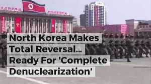News video: North Korea Makes Total Reversal… Ready For 'Complete Denuclearization'