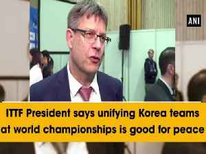 News video: ITTF President says unifying Korea teams at world championships is good for peace