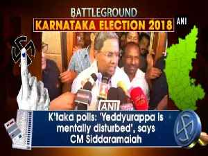 News video: K'taka polls: 'Yeddyurappa is mentally disturbed', says CM Siddaramaiah