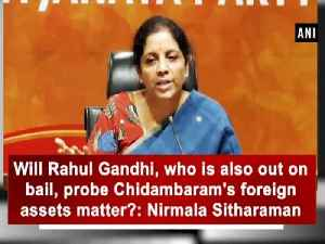 Will Rahul Gandhi, who is also out on bail, probe Chidambaram's foreign assets matter?: Nirmala Sitharaman [Video]