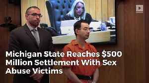 News video: Michigan State Reaches $500 Million Settlement With Nassar Sex Abuse Victims