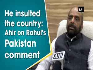 News video: He insulted the country: Ahir on Rahul's Pakistan comment
