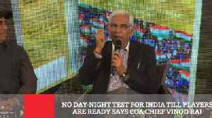 News video: No Day-Night Test For India Till Players Are Ready Says Coa Chief Vinod Rai
