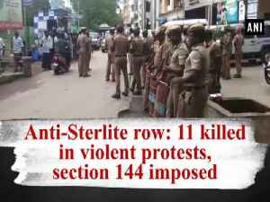 News video: Anti-Sterlite row: 11 killed in violent protests, section 144 imposed