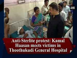 News video: Anti-Sterlite protest: Kamal Haasan meets victims in Thoothukudi General Hospital