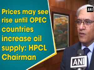 News video: Prices may see rise until OPEC countries increase oil supply: HPCL Chairman