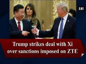 News video: Trump strikes deal with Xi over sanctions imposed on ZTE