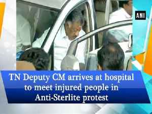 News video: TN Deputy CM arrives at hospital to meet injured people in Anti-Sterlite protes