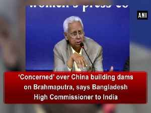 'Concerned' over China building dams on Brahmaputra, says Bangladesh High Commissioner to India [Video]