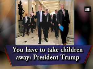 News video: You have to take children away: President Trump