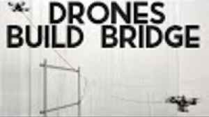 News video: Drones Can Now Build a Bridge... by Themselves!