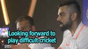 Team India looking forward to play difficult cricket: Kohli