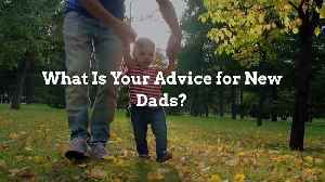 What Is Your Advice for New Dads? [Video]