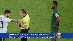 Nigerian Midfielder Learned Father Was Kidnapped Hours Before World Cup Match [Video]