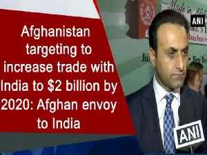 Afghanistan targeting to increase trade with India to $2 billion by 2020: Afghan envoy to India [Video]