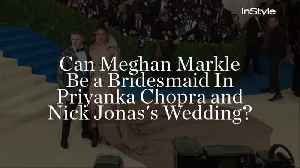 Can Meghan Markle Be a Bridesmaid In Priyanka Chopra and Nick Jonas's Wedding? [Video]