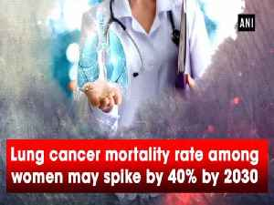 Lung cancer mortality rate among women may spike by 40% by 2030 [Video]